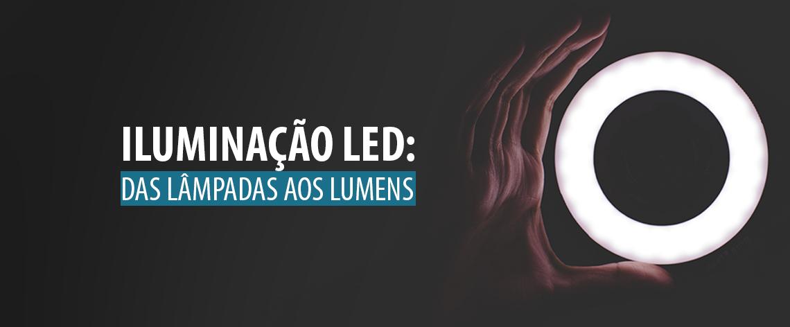 Iluminação LED: Das Lâmpadas aos Lúmens