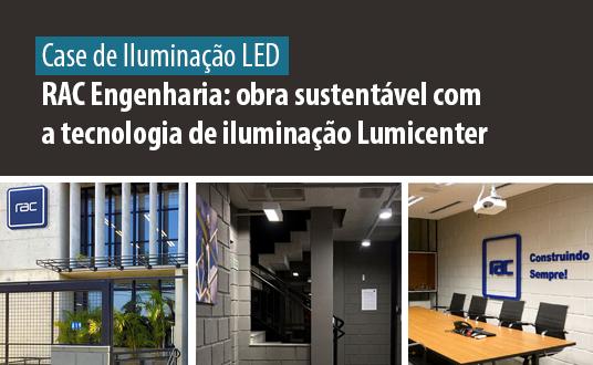 Case de Sucesso - Iluminação LED - RAC Engenharia obra sustentável com a tecnologia de iluminação Lumicenter