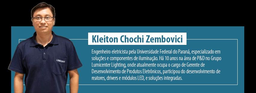 Kleiton Chochi Zembovici é engenheiro eletricista pela Universidade Federal do Paraná, especializado em soluções e componentes de iluminação. Há 10 anos na área de P&D no Grupo Lumicenter Lighting, onde atualmente ocupa o cargo de Gerente de Desenvolvimento de Produtos Eletrônicos, participou do desenvolvimento de reatores, drivers e módulos LED, e soluções integradas